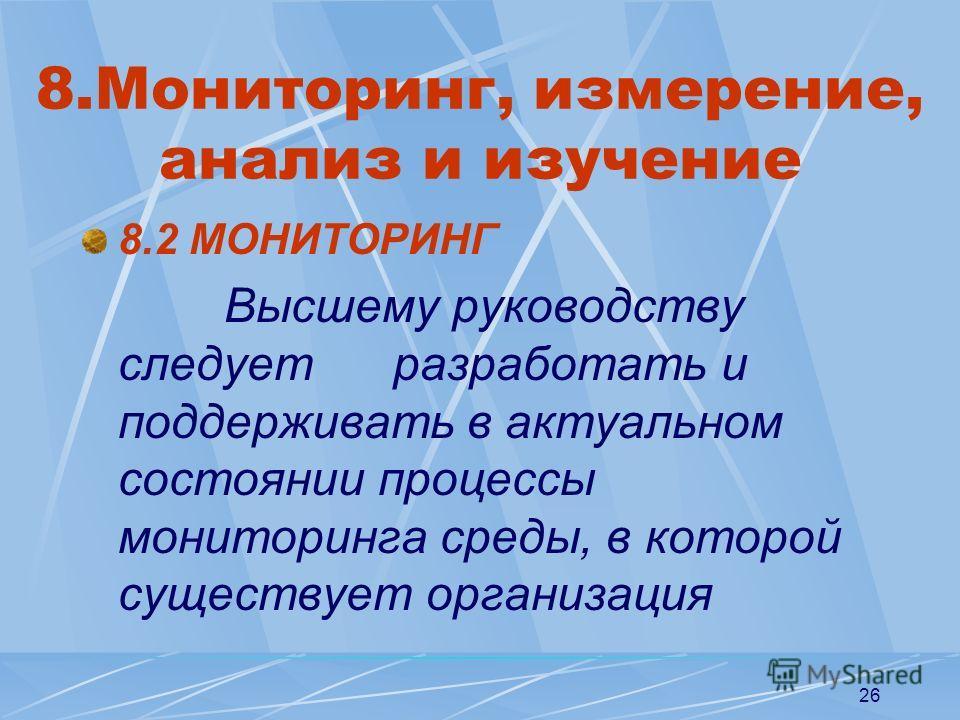 26 8.Мониторинг, измерение, анализ и изучение 8.2 МОНИТОРИНГ Высшему руководству следует разработать и поддерживать в актуальном состоянии процессы мониторинга среды, в которой существует организация