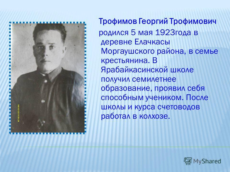 Трофимов Георгий Трофимович родился 5 мая 1923года в деревне Елачкасы Моргаушского района, в семье крестьянина. В Ярабайкасинской школе получил семилетнее образование, проявил себя способным учеником. После школы и курса счетоводов работал в колхозе.