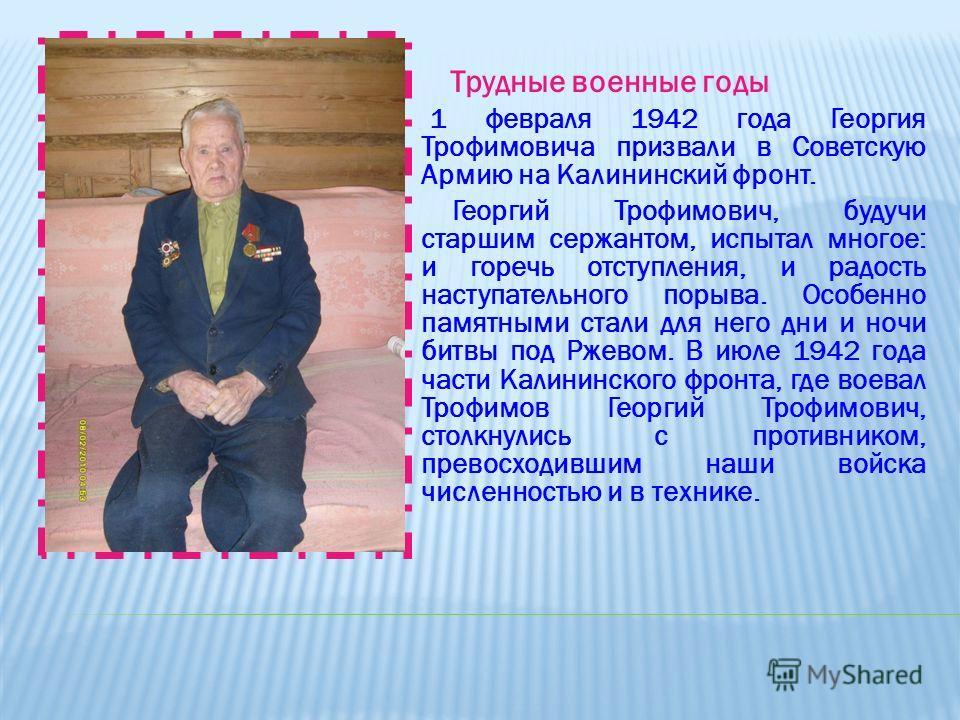 Трудные военные годы 1 февраля 1942 года Георгия Трофимовича призвали в Советскую Армию на Калининский фронт. Георгий Трофимович, будучи старшим сержантом, испытал многое: и горечь отступления, и радость наступательного порыва. Особенно памятными ста