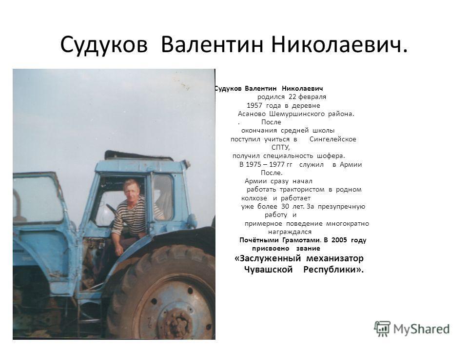 Судуков Валентин Николаевич. Судуков Валентин Николаевич родился 22 февраля 1957 года в деревне Асаново Шемуршинского района.. После окончания средней школы поступил учиться в Сингелейское СПТУ, получил специальность шофера. В 1975 – 1977 гг служил в