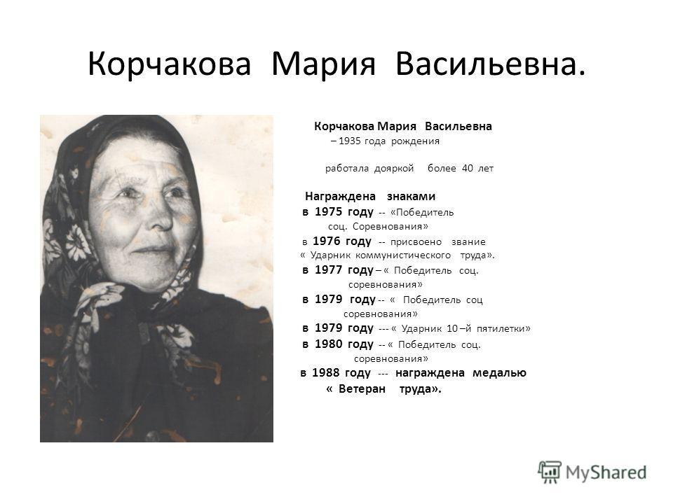 Корчакова Мария Васильевна. Корчакова Мария Васильевна – 1935 года рождения. работала дояркой более 40 лет. Награждена знаками в 1975 году -- «Победитель соц. Соревнования» в 1976 году -- присвоено звание « Ударник коммунистического труда». в 1977 го
