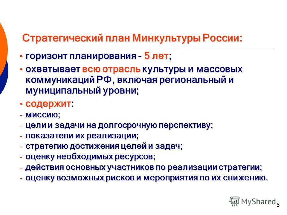 5 Стратегический план Минкультуры России: горизонт планирования - 5 лет; горизонт планирования - 5 лет; охватывает всю отрасль культуры и массовых коммуникаций РФ, включая региональный и муниципальный уровни; охватывает всю отрасль культуры и массовы
