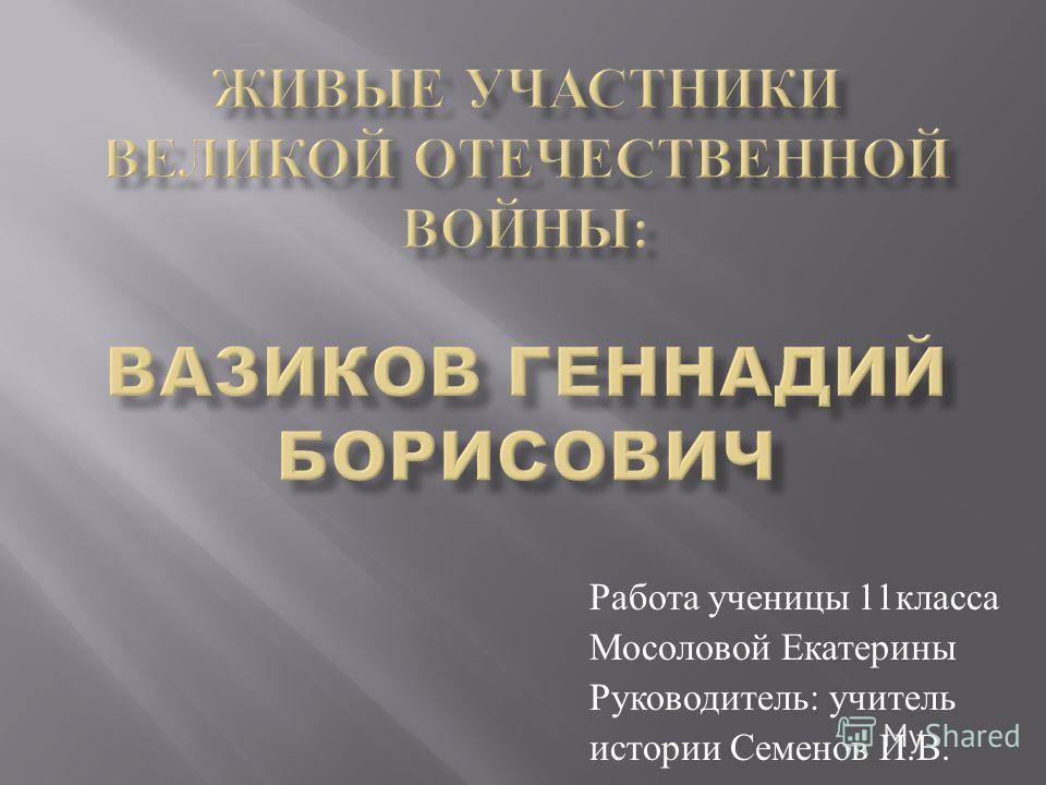 Работа ученицы 11 класса Мосоловой Екатерины Руководитель : учитель истории Семенов И. В.