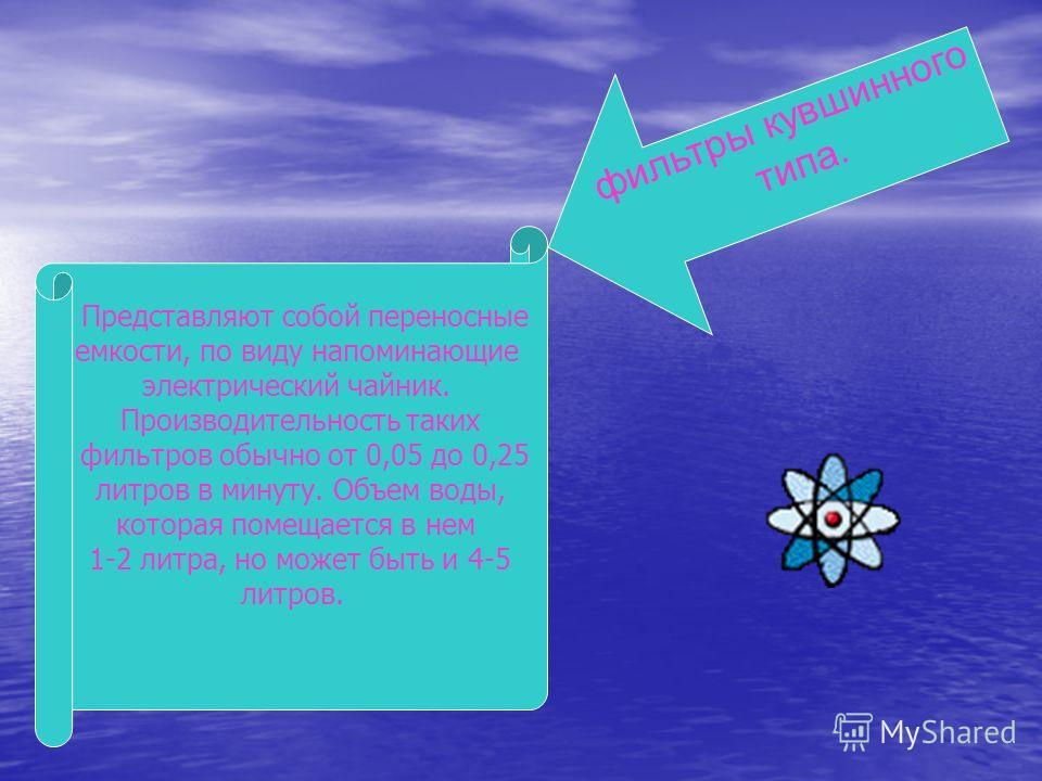 ф и л ь т р ы к у в ш и н н о г о т и п а. Представляют собой переносные емкости, по виду напоминающие электрический чайник. Производительность таких фильтров обычно от 0,05 до 0,25 литров в минуту. Объем воды, которая помещается в нем 1-2 литра, но