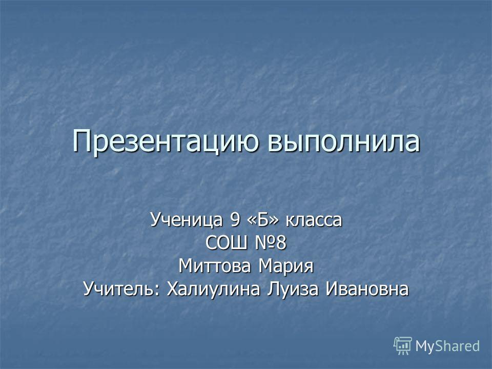 Презентацию выполнила Ученица 9 «Б» класса СОШ 8 Миттова Мария Учитель: Халиулина Луиза Ивановна