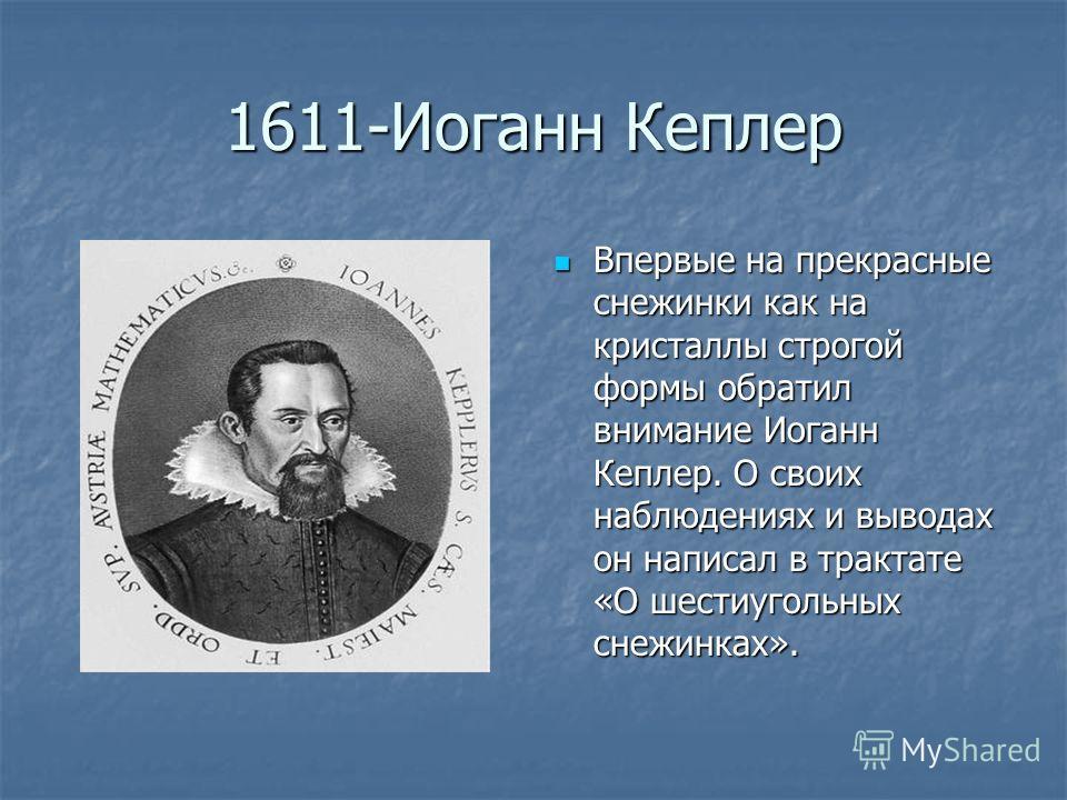 1611-Иоганн Кеплер Впервые на прекрасные снежинки как на кристаллы строгой формы обратил внимание Иоганн Кеплер. О своих наблюдениях и выводах он написал в трактате «О шестиугольных снежинках». Впервые на прекрасные снежинки как на кристаллы строгой