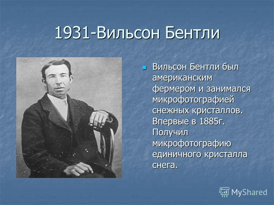 1931-Вильсон Бентли Вильсон Бентли был американским фермером и занимался микрофотографией снежных кристаллов. Впервые в 1885г. Получил микрофотографию единичного кристалла снега. Вильсон Бентли был американским фермером и занимался микрофотографией с