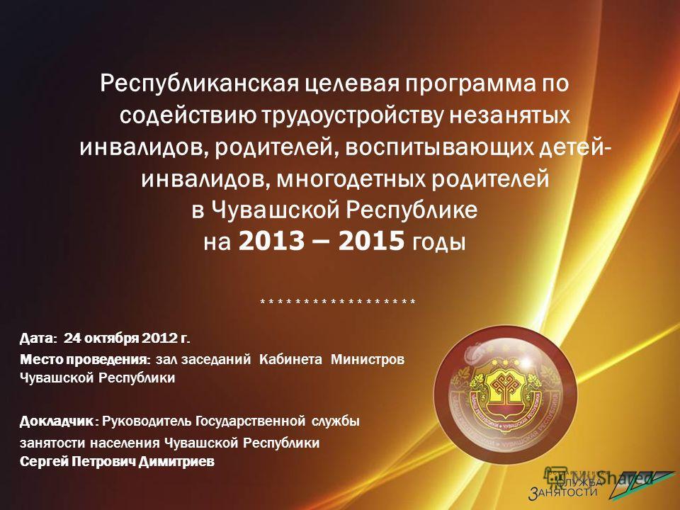 Республиканская целевая программа по содействию трудоустройству незанятых инвалидов, родителей, воспитывающих детей- инвалидов, многодетных родителей в Чувашской Республике на 2013 – 2015 годы * * * * * * * * * Дата: 24 октября 2012 г. Место проведен