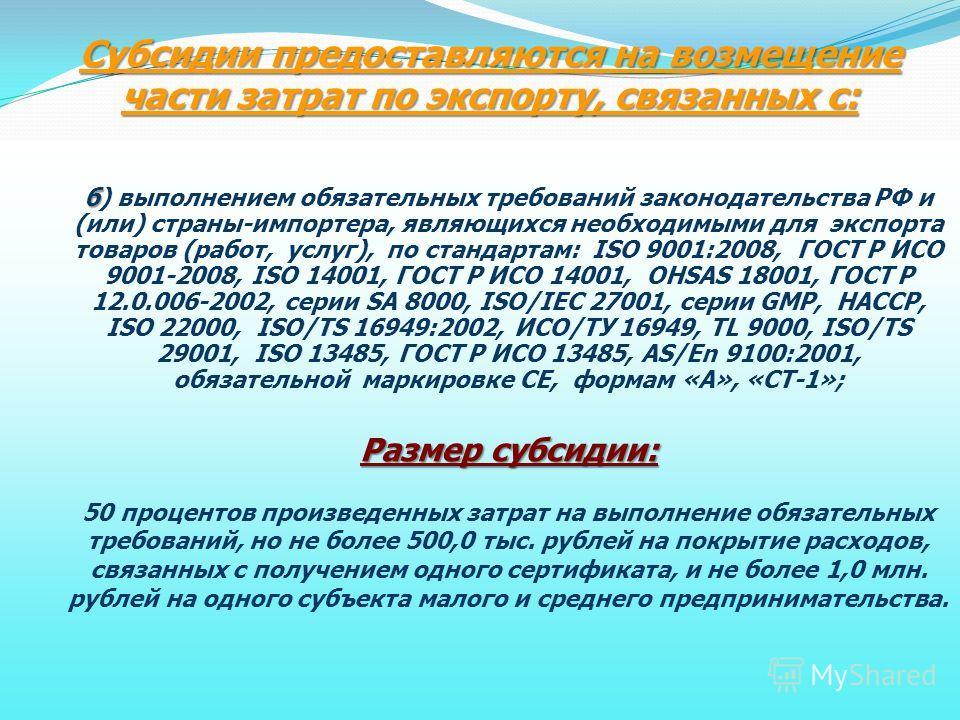 Субсидии предоставляются на возмещение части затрат по экспорту, связанных с: б б) выполнением обязательных требований законодательства РФ и (или) страны-импортера, являющихся необходимыми для экспорта товаров (работ, услуг), по стандартам: ISO 9001: