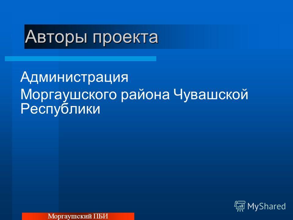 Авторы проекта Администрация Моргаушского района Чувашской Республики Моргаушский ПБИ