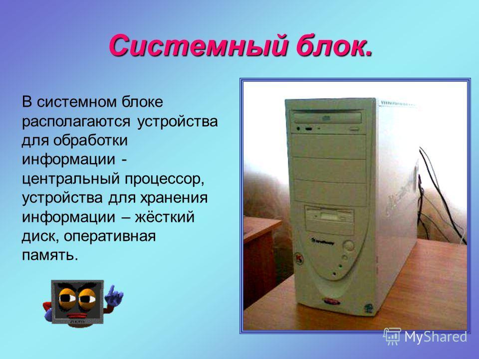 Системный блок. В системном блоке располагаются устройства для обработки информации - центральный процессор, устройства для хранения информации – жёсткий диск, оперативная память.