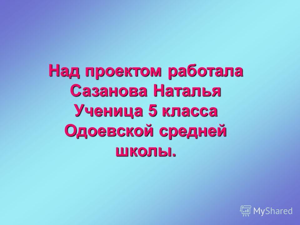 Над проектом работала Сазанова Наталья Ученица 5 класса Одоевской средней школы.