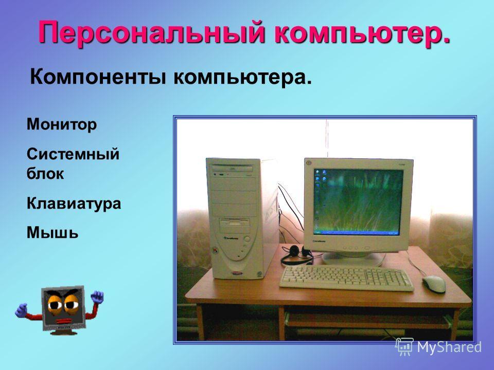 Персональный компьютер. Монитор Системный блок Клавиатура Мышь Компоненты компьютера.