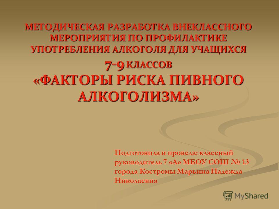 МЕТОДИЧЕСКАЯ РАЗРАБОТКА ВНЕКЛАССНОГО МЕРОПРИЯТИЯ ПО ПРОФИЛАКТИКЕ УПОТРЕБЛЕНИЯ АЛКОГОЛЯ ДЛЯ УЧАЩИХСЯ 7-9 КЛАССОВ «ФАКТОРЫ РИСКА ПИВНОГО АЛКОГОЛИЗМА» Подготовила и провела: классный руководитель 7 «А» МБОУ СОШ 13 города Костромы Марьина Надежда Николае