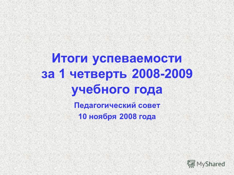 Итоги успеваемости за 1 четверть 2008-2009 учебного года Педагогический совет 10 ноября 2008 года