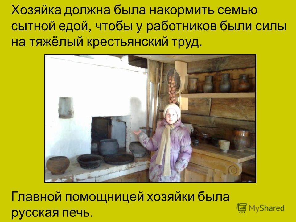 Главной помощницей хозяйки была русская печь. Хозяйка должна была накормить семью сытной едой, чтобы у работников были силы на тяжёлый крестьянский труд.