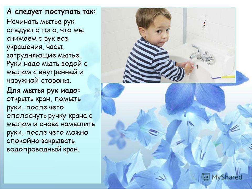 А следует поступать так: Начинать мытье рук следует с того, что мы снимаем с рук все украшения, часы, затрудняющие мытье. Руки надо мыть водой с мылом с внутренней и наружной стороны. Для мытья рук надо: открыть кран, помыть руки, после чего ополосну