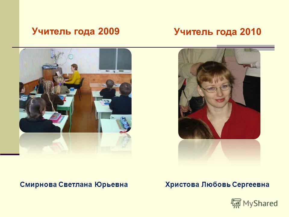 Учитель года 2009 Учитель года 2010 Смирнова Светлана ЮрьевнаХристова Любовь Сергеевна