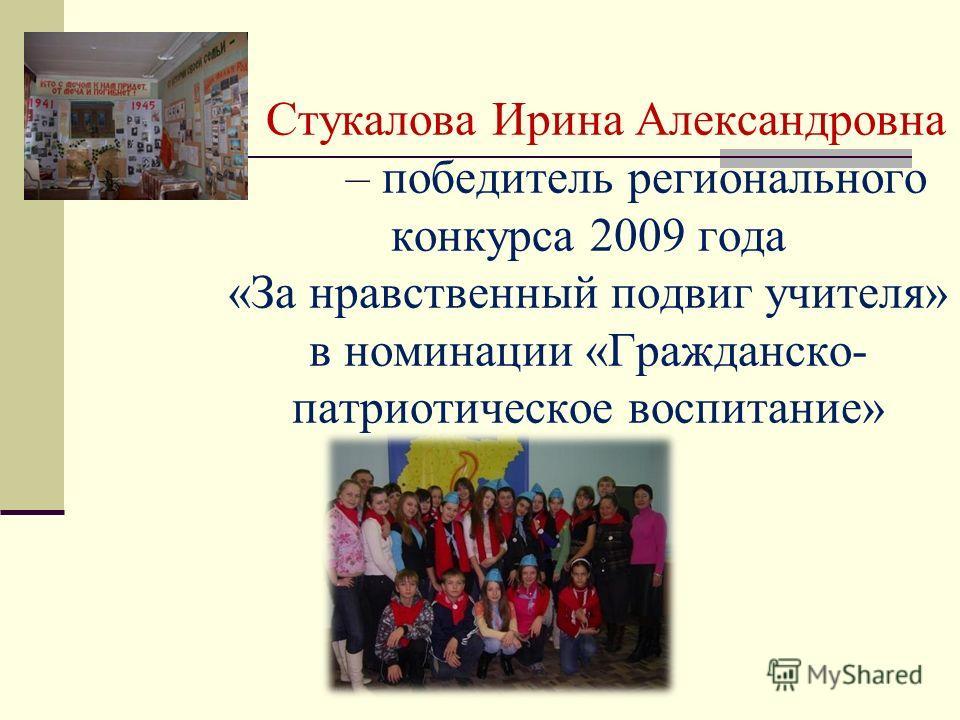 Стукалова Ирина Александровна – победитель регионального конкурса 2009 года «За нравственный подвиг учителя» в номинации «Гражданско- патриотическое воспитание»