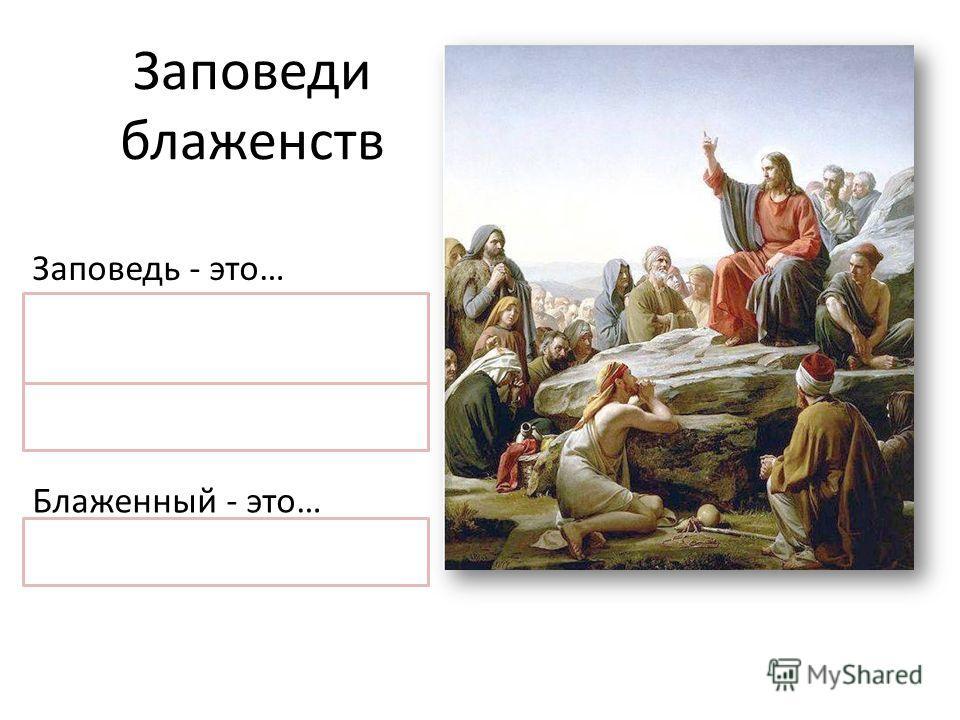 Заповеди блаженств Заповедь - это… правило, данное Богом, помогающее различать добро и зло Блаженный - это… «Счастливый»
