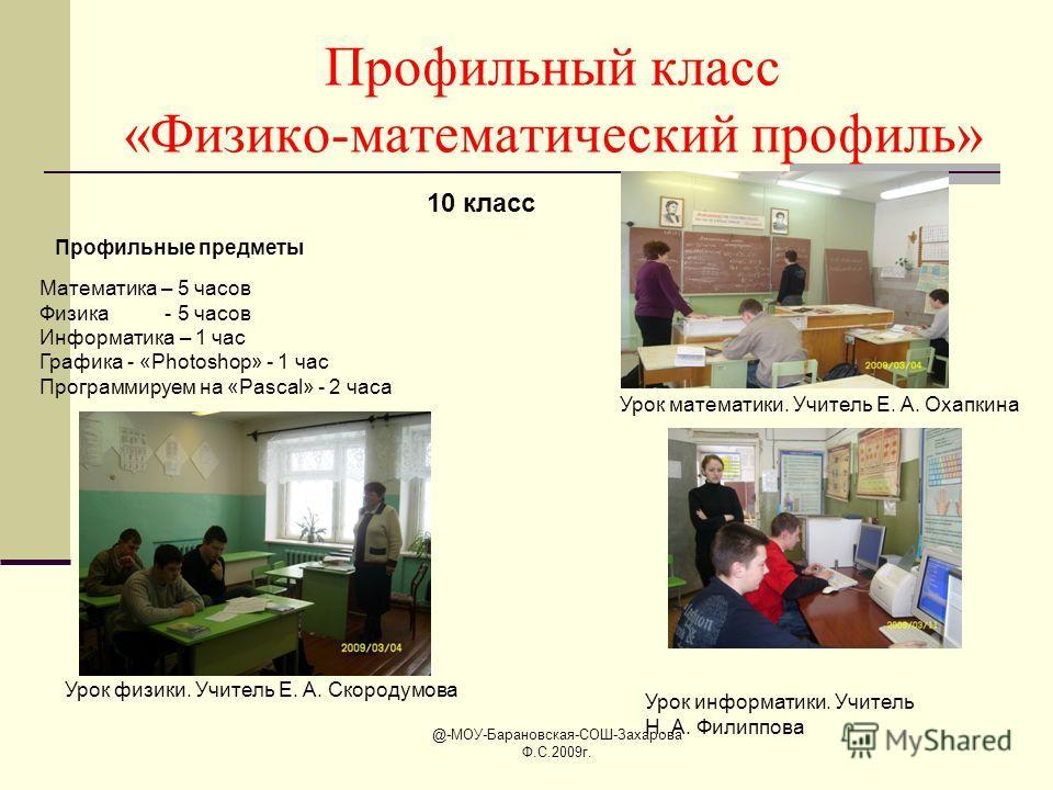 @-МОУ-Барановская-СОШ-Захарова Ф.С.2009г. Профильный класс «Физико-математический профиль» 10 класс Профильные предметы Математика – 5 часов Физика - 5 часов Информатика – 1 час Графика - «Photoshop» - 1 час Программируем на «Pascal» - 2 часа Урок ма
