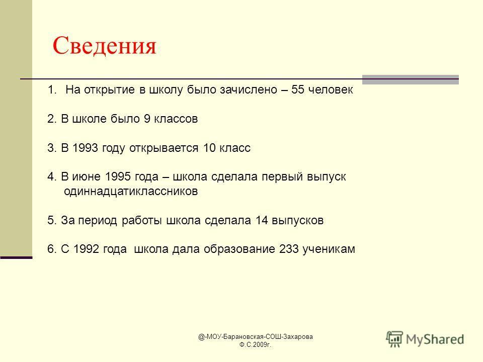 @-МОУ-Барановская-СОШ-Захарова Ф.С.2009г. Сведения 1.На открытие в школу было зачислено – 55 человек 2. В школе было 9 классов 3. В 1993 году открывается 10 класс 4. В июне 1995 года – школа сделала первый выпуск одиннадцатиклассников 5. За период ра