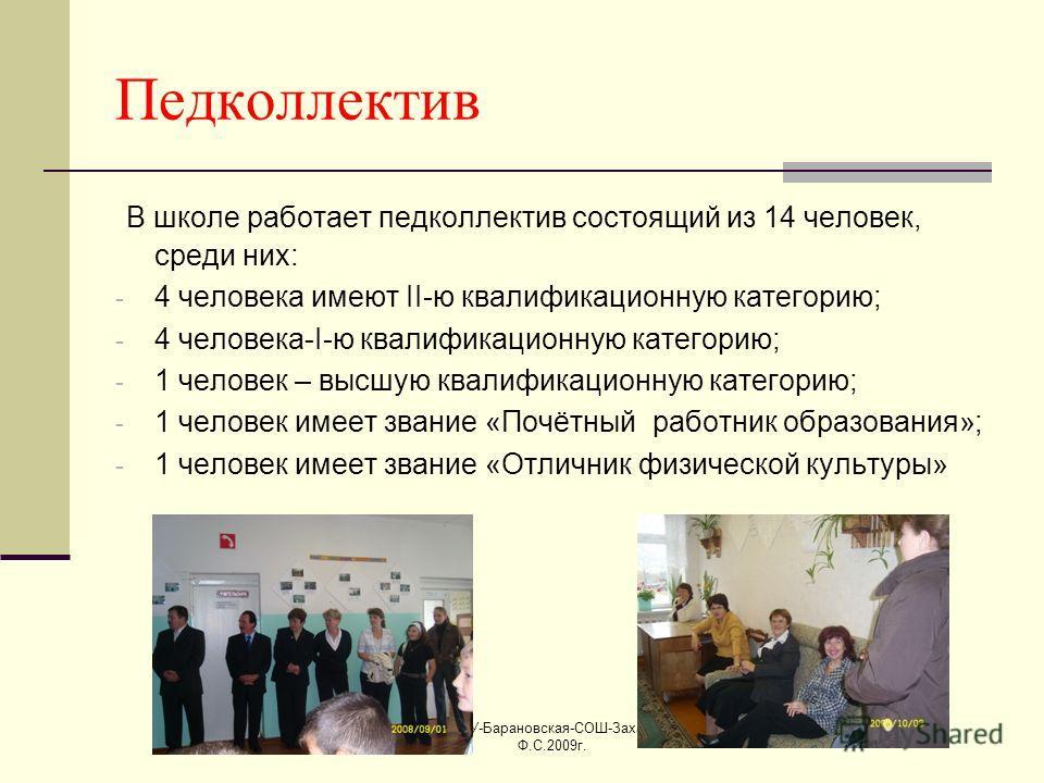 @-МОУ-Барановская-СОШ-Захарова Ф.С.2009г. Педколлектив В школе работает педколлектив состоящий из 14 человек, среди них: - 4 человека имеют II-ю квалификационную категорию; - 4 человека-I-ю квалификационную категорию; - 1 человек – высшую квалификаци
