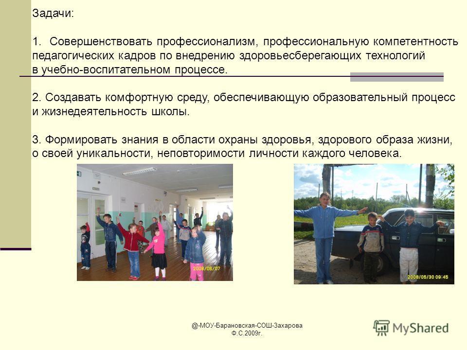 @-МОУ-Барановская-СОШ-Захарова Ф.С.2009г. Задачи: 1.Совершенствовать профессионализм, профессиональную компетентность педагогических кадров по внедрению здоровьесберегающих технологий в учебно-воспитательном процессе. 2. Создавать комфортную среду, о