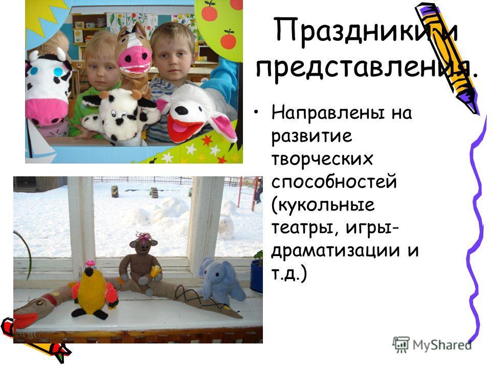 Праздники и представления. Направлены на развитие творческих способностей (кукольные театры, игры- драматизации и т.д.)