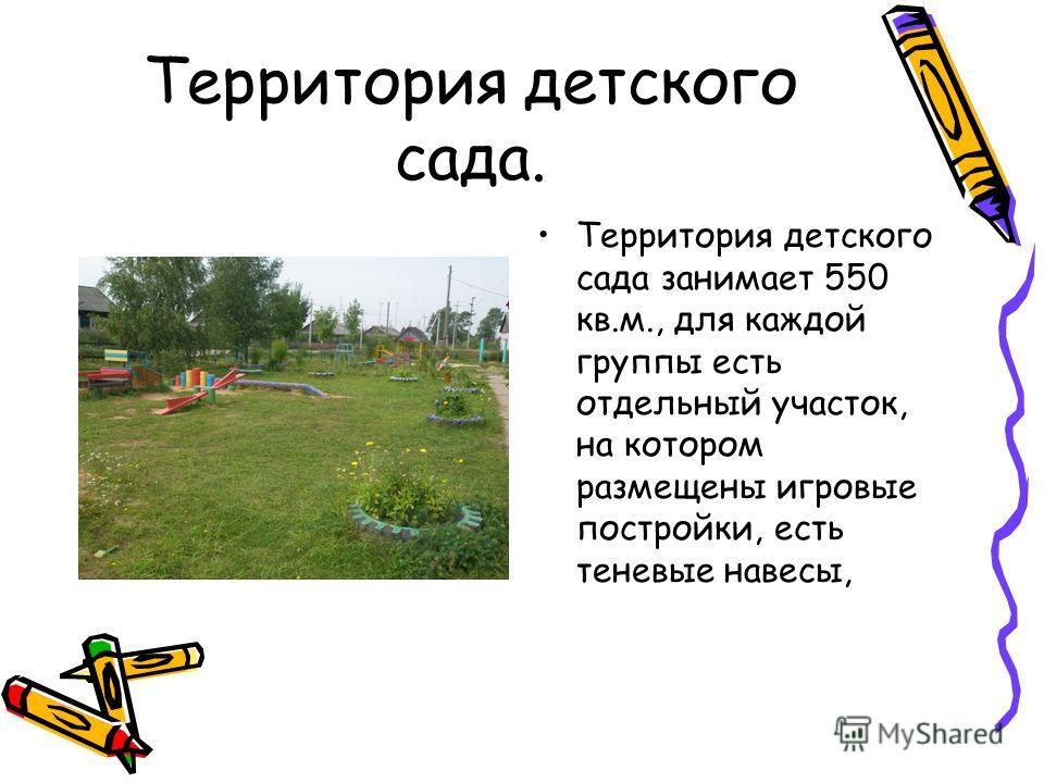Территория детского сада. Территория детского сада занимает 550 кв.м., для каждой группы есть отдельный участок, на котором размещены игровые постройки, есть теневые навесы,