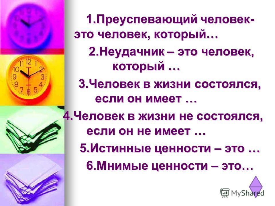 1.Преуспевающий человек- это человек, который… 2.Неудачник – это человек, который … 3.Человек в жизни состоялся, если он имеет … 4.Человек в жизни не состоялся, если он не имеет … 5.Истинные ценности – это … 6.Мнимые ценности – это…