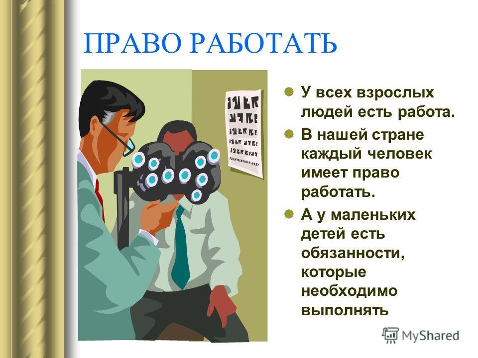ПРАВО РАБОТАТЬ У всех взрослых людей есть работа. В нашей стране каждый человек имеет право работать. А у маленьких детей есть обязанности, которые необходимо выполнять