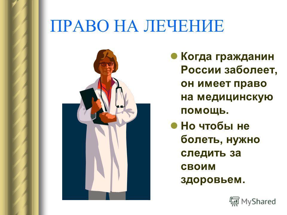 ПРАВО НА ЛЕЧЕНИЕ Когда гражданин России заболеет, он имеет право на медицинскую помощь. Но чтобы не болеть, нужно следить за своим здоровьем.