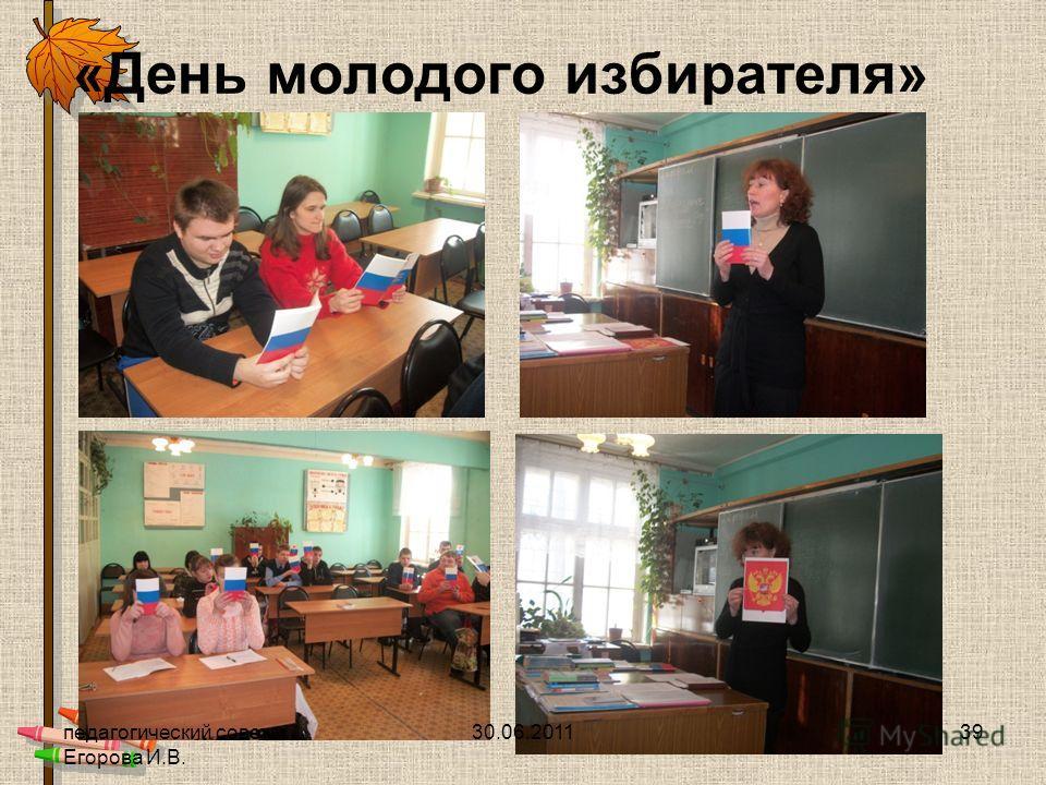 «День молодого избирателя» 30.06.201139педагогический совет Егорова И.В.