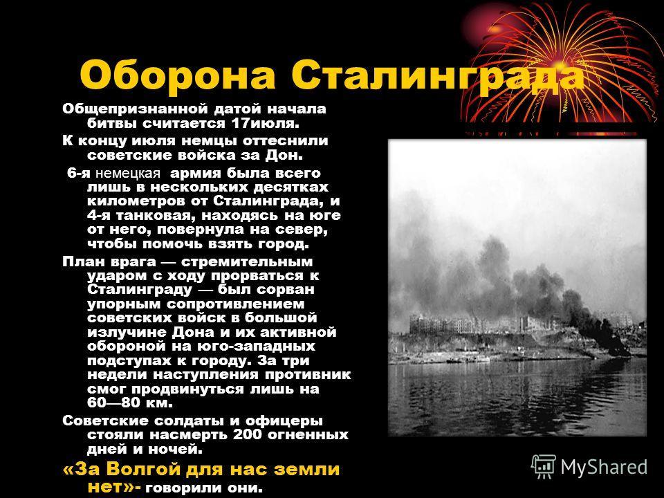 Оборона Сталинграда Общепризнанной датой начала битвы считается 17июля. К концу июля немцы оттеснили советские войска за Дон. 6-я немецкая армия была всего лишь в нескольких десятках километров от Сталинграда, и 4-я танковая, находясь на юге от него,
