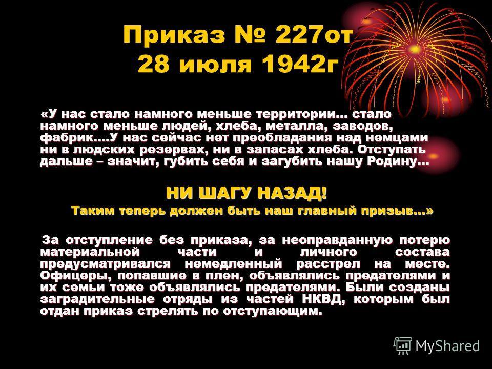 Приказ 227от 28 июля 1942г «У нас стало намного меньше территории… стало намного меньше людей, хлеба, металла, заводов, фабрик….У нас сейчас нет преобладания над немцами ни в людских резервах, ни в запасах хлеба. Отступать дальше – значит, губить себ