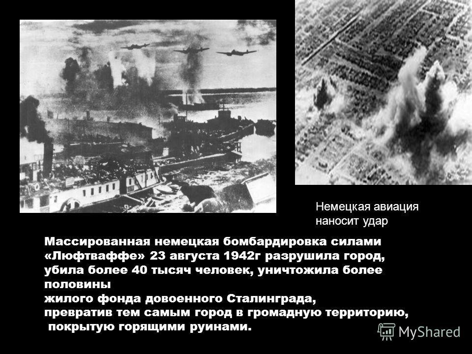 Немецкая авиация наносит удар Массированная немецкая бомбардировка силами «Люфтваффе» 23 августа 1942г разрушила город, убила более 40 тысяч человек, уничтожила более половины жилого фонда довоенного Сталинграда, превратив тем самым город в громадную
