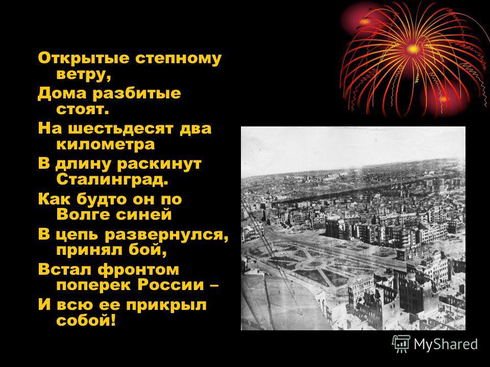 Открытые степному ветру, Дома разбитые стоят. На шестьдесят два километра В длину раскинут Сталинград. Как будто он по Волге синей В цепь развернулся, принял бой, Встал фронтом поперек России – И всю ее прикрыл собой!