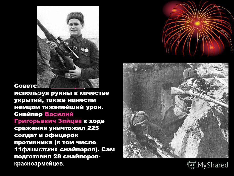 Советские снайперы, используя руины в качестве укрытий, также нанесли немцам тяжелейший урон. Снайпер Василий Григорьевич Зайцев в ходе сражения уничтожил 225 солдат и офицеров противника (в том числе 11 фашистских снайперов). Сам подготовил 28 снайп