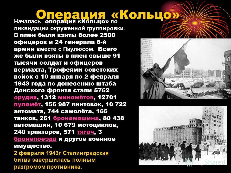 Началась операци я «Кольцо» по ликвидации окруженной группировки. В плен были взяты более 2500 офицеров и 24 генерала 6-й армии вместе с Паулюсом. Всего же были взяты в плен свыше 91 тысячи солдат и офицеров вермахта, Трофеями советских войск с 10 ян