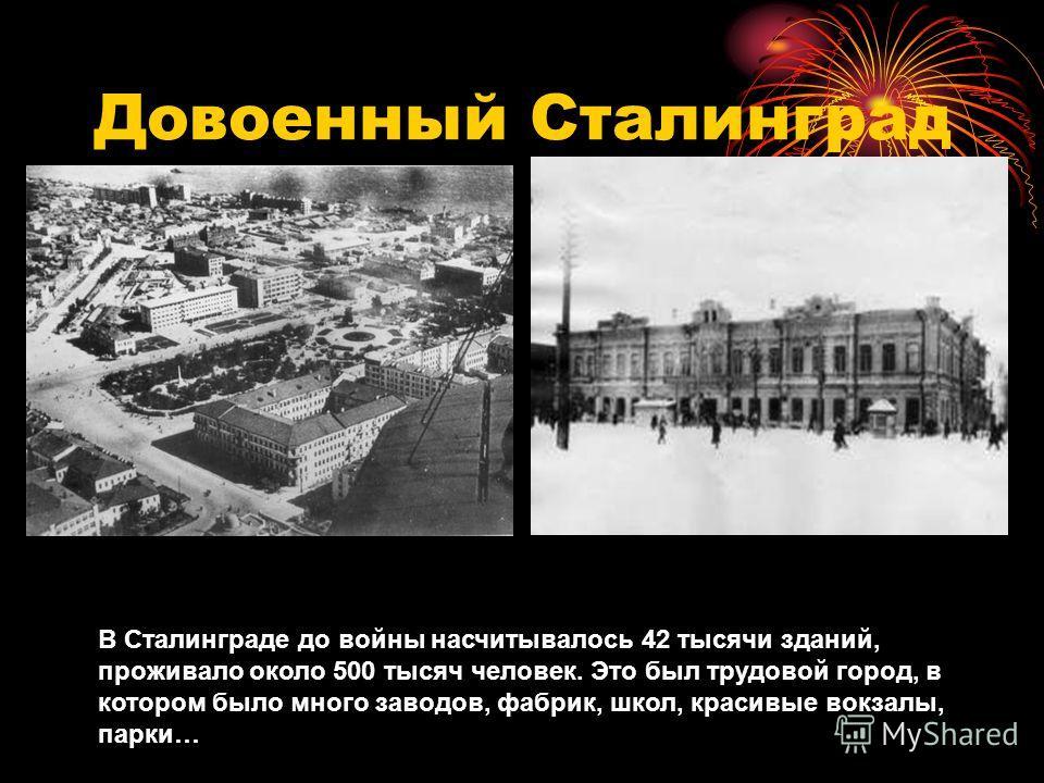 Довоенный Сталинград В Сталинграде до войны насчитывалось 42 тысячи зданий, проживало около 500 тысяч человек. Это был трудовой город, в котором было много заводов, фабрик, школ, красивые вокзалы, парки…