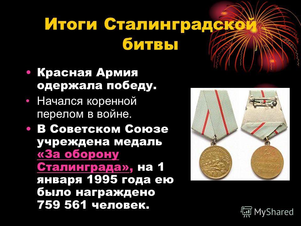 Итоги Сталинградской битвы Красная Армия одержала победу. Начался коренной перелом в войне. В Советском Союзе учреждена медаль «За оборону Сталинграда», на 1 января 1995 года ею было награждено 759 561 человек. «За оборону Сталинграда»