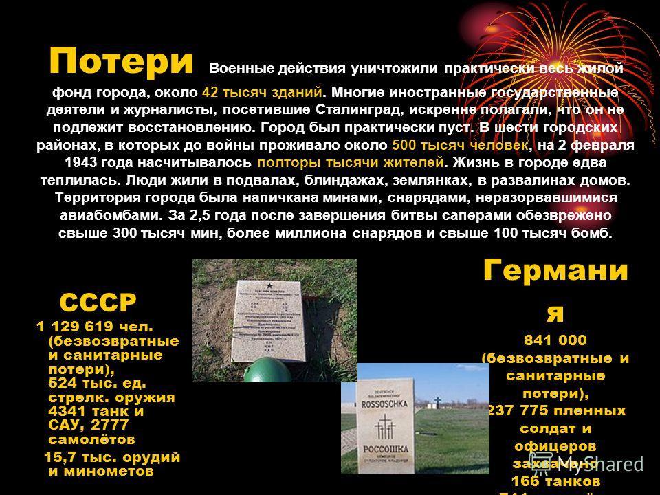 Потери Военные действия уничтожили практически весь жилой фонд города, около 42 тысяч зданий. Многие иностранные государственные деятели и журналисты, посетившие Сталинград, искренне полагали, что он не подлежит восстановлению. Город был практически