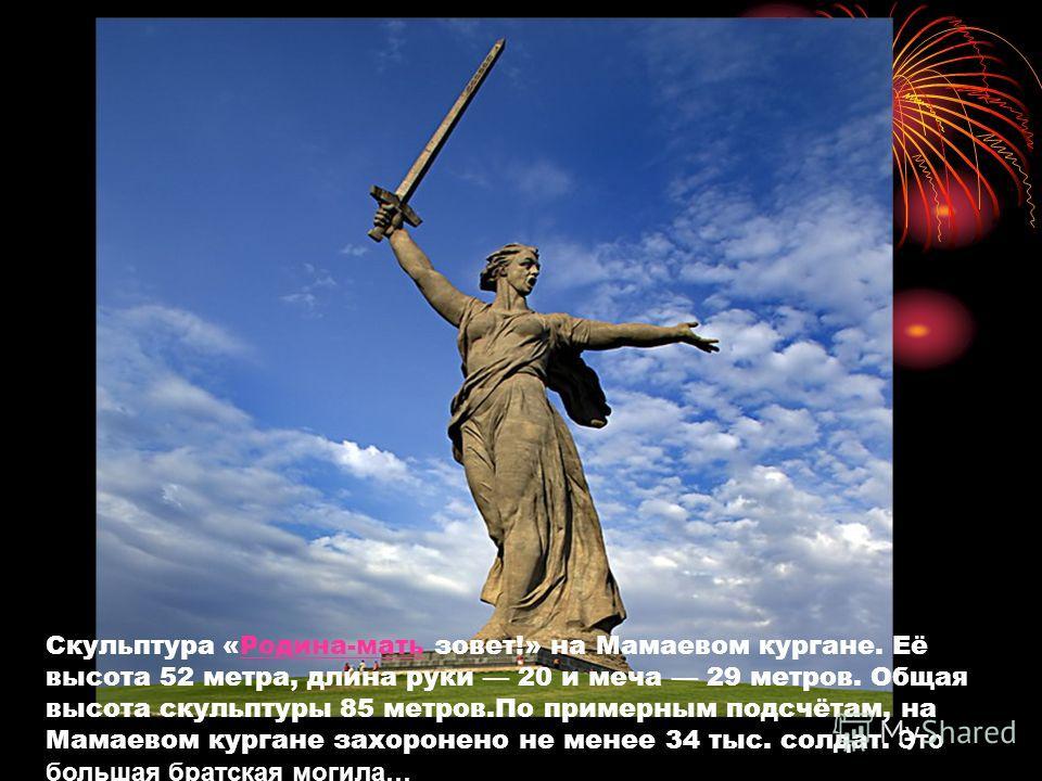 Скульптура «Родина-мать зовет!» на Мамаевом кургане. Её высота 52 метра, длина руки 20 и меча 29 метров. Общая высота скульптуры 85 метров.По примерным подсчётам, на Мамаевом кургане захоронено не менее 34 тыс. солдат. Это большая братская могила…Род