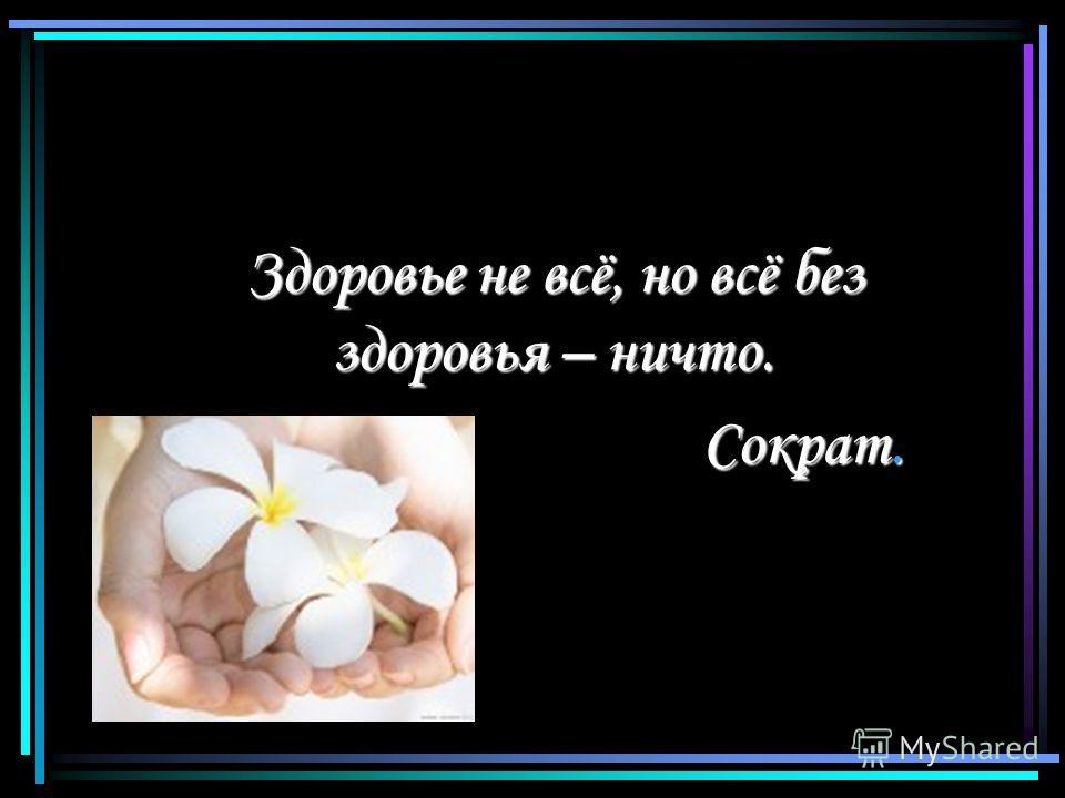 Здоровье не всё, но всё без здоровья – ничто. Сократ. Сократ.