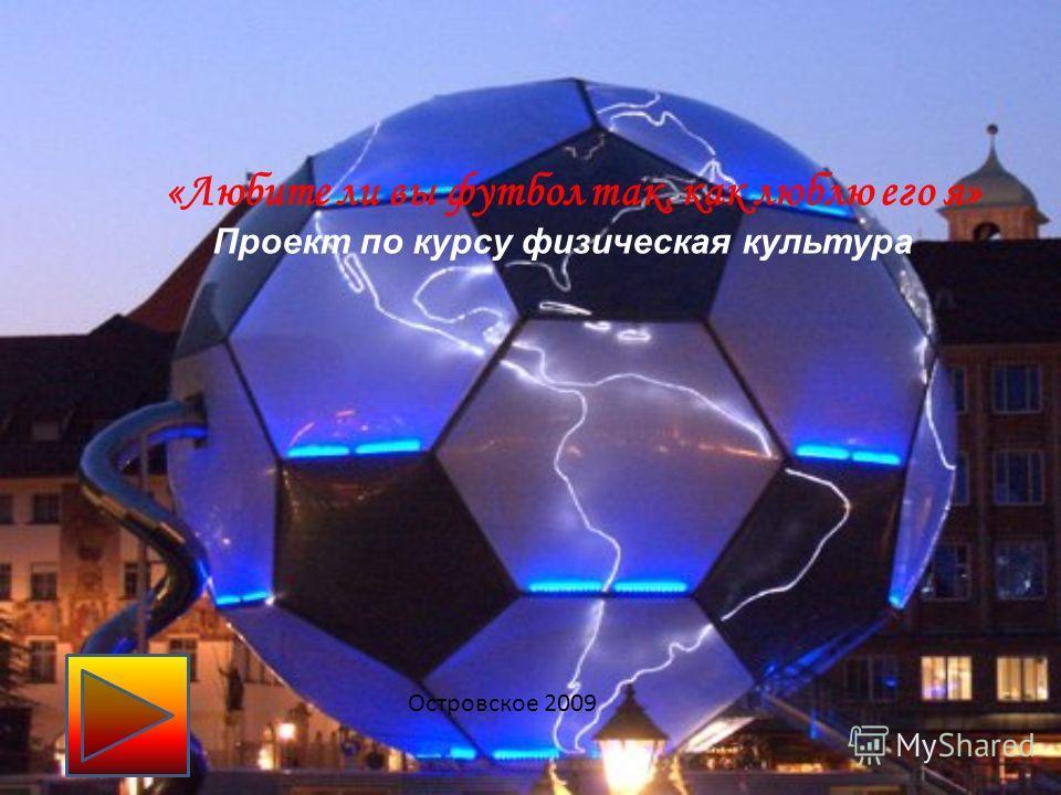 «Любите ли вы футбол так, как люблю его я» Проект по курсу физическая культура Островское 2009