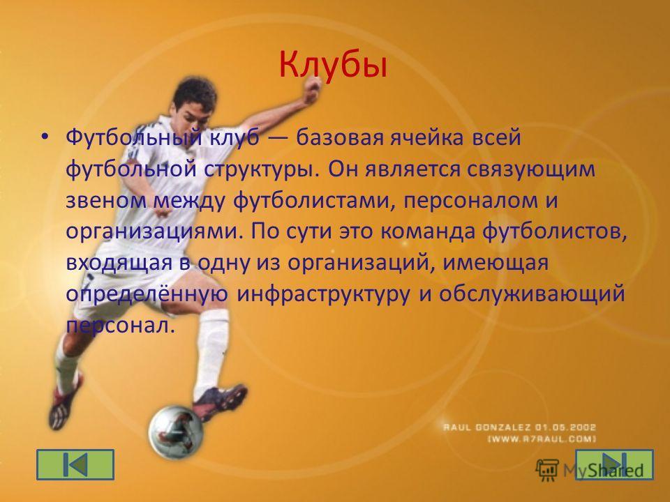 Клубы Футбольный клуб базовая ячейка всей футбольной структуры. Он является связующим звеном между футболистами, персоналом и организациями. По сути это команда футболистов, входящая в одну из организаций, имеющая определённую инфраструктуру и обслуж