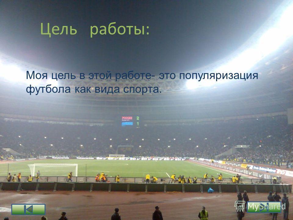 Цель работы: Моя цель в этой работе- это популяризация футбола как вида спорта.