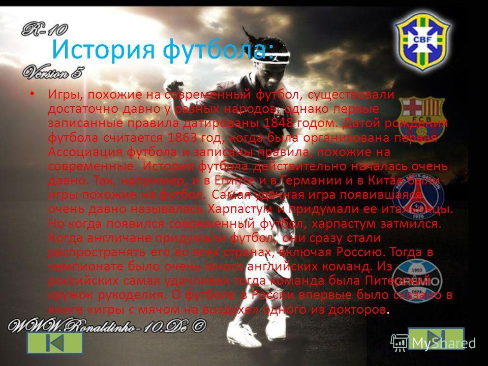 История футбола: Игры, похожие на современный футбол, существовали достаточно давно у разных народов, однако первые записанные правила датированы 1848 годом. Датой рождения футбола считается 1863 год, когда была организована первая Ассоциация футбола