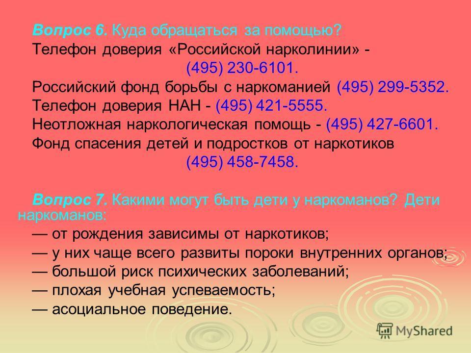 Вопрос 6. Куда обращаться за помощью? Телефон доверия «Российской нарколинии» - (495) 230-6101. Российский фонд борьбы с наркоманией (495) 299-5352. Телефон доверия НАН - (495) 421-5555. Неотложная наркологическая помощь - (495) 427-6601. Фонд спасен